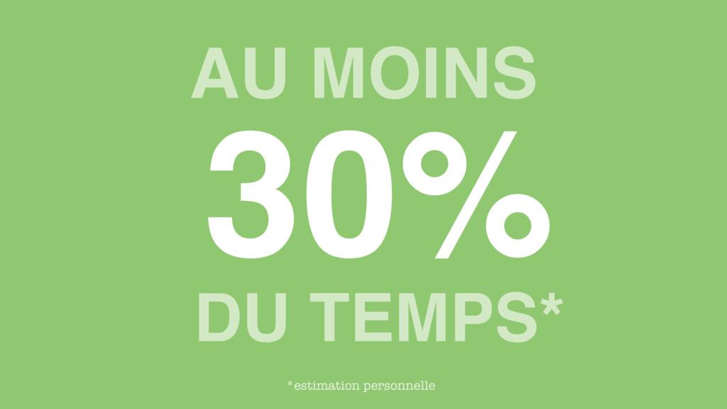AU MOINS 30% DU TEMPS* *estimation personnelle