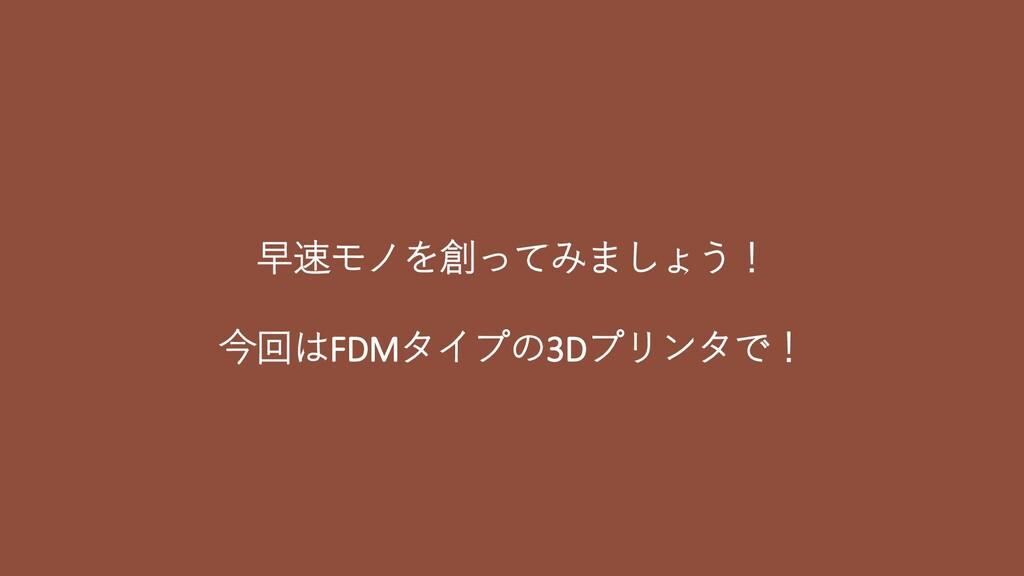 早速モノを創ってみましょう! 今回はFDMタイプの3Dプリンタで!