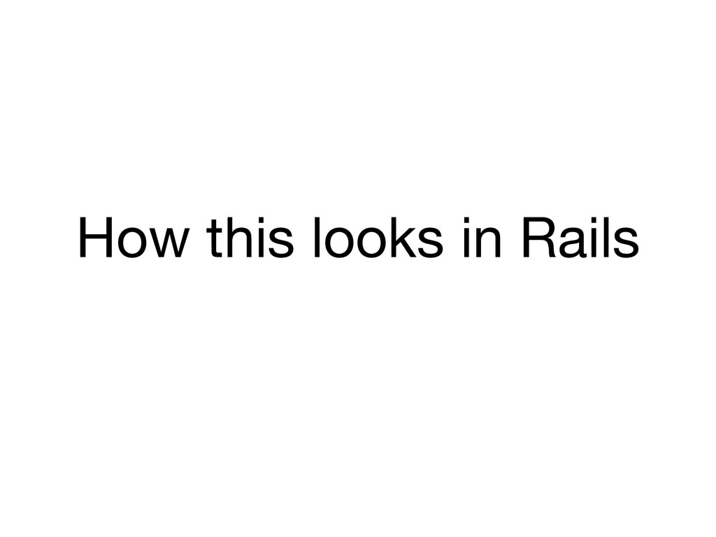 How this looks in Rails