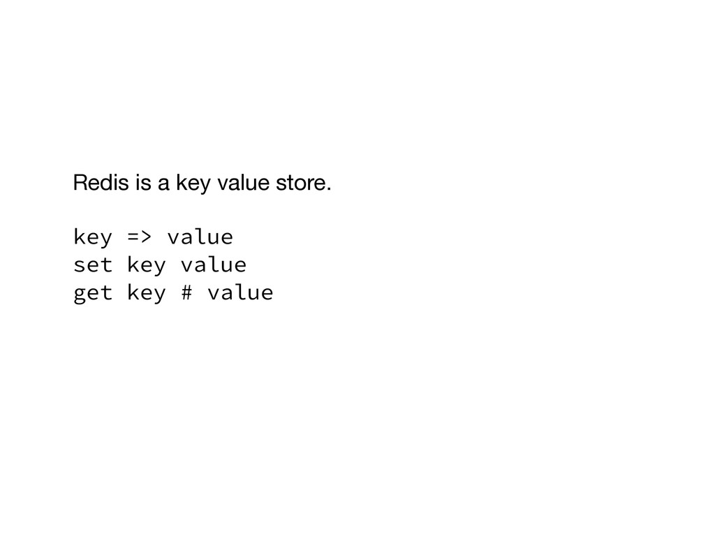 Redis is a key value store.  ! key => value set...