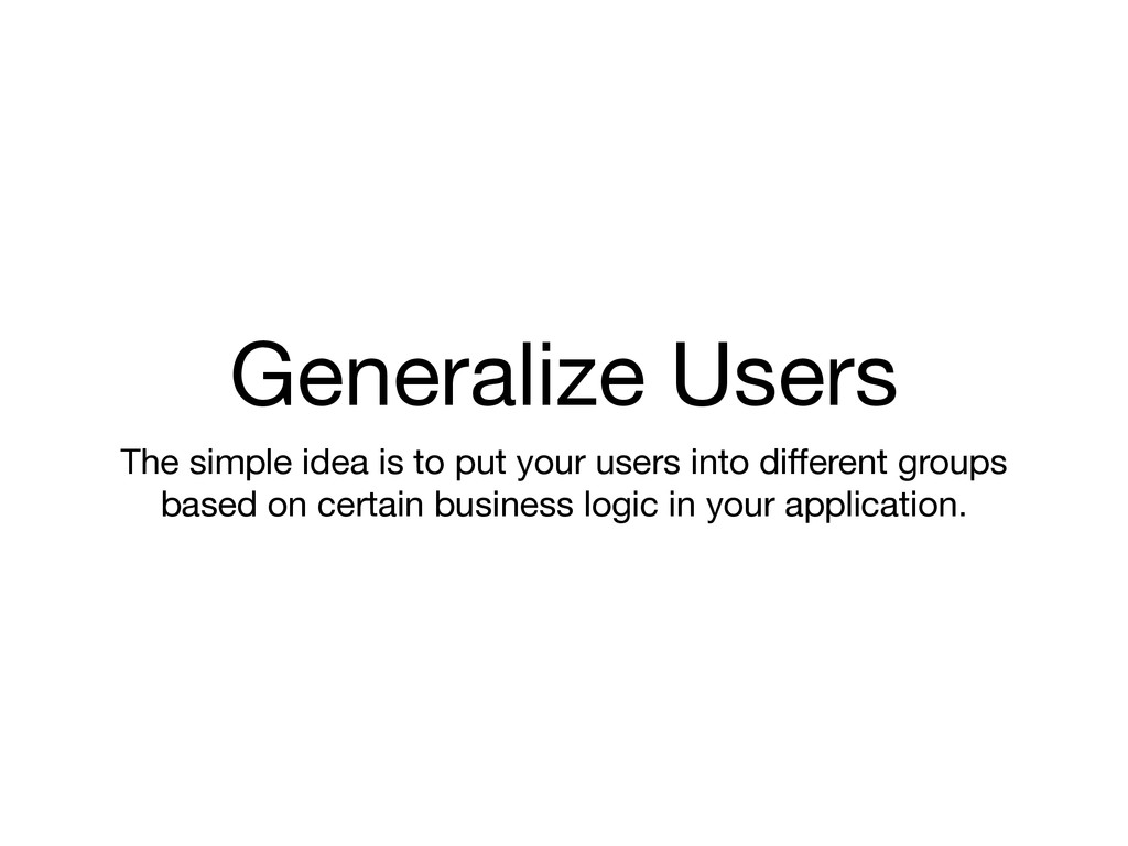 Generalize Users The simple idea is to put your...