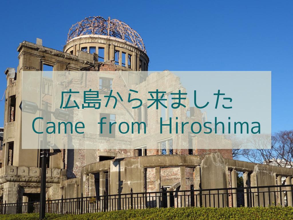 広島から来ました Came from Hiroshima