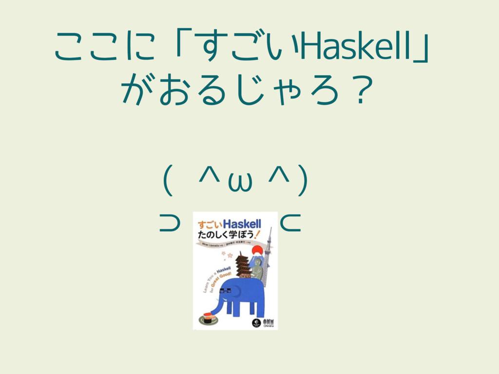 ここに「すごいHaskell」 がおるじゃろ? ( ^ω^) ⊃ ⊂