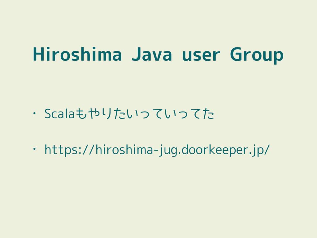 Hiroshima Java user Group • Scalaもやりたいっていってた • ...