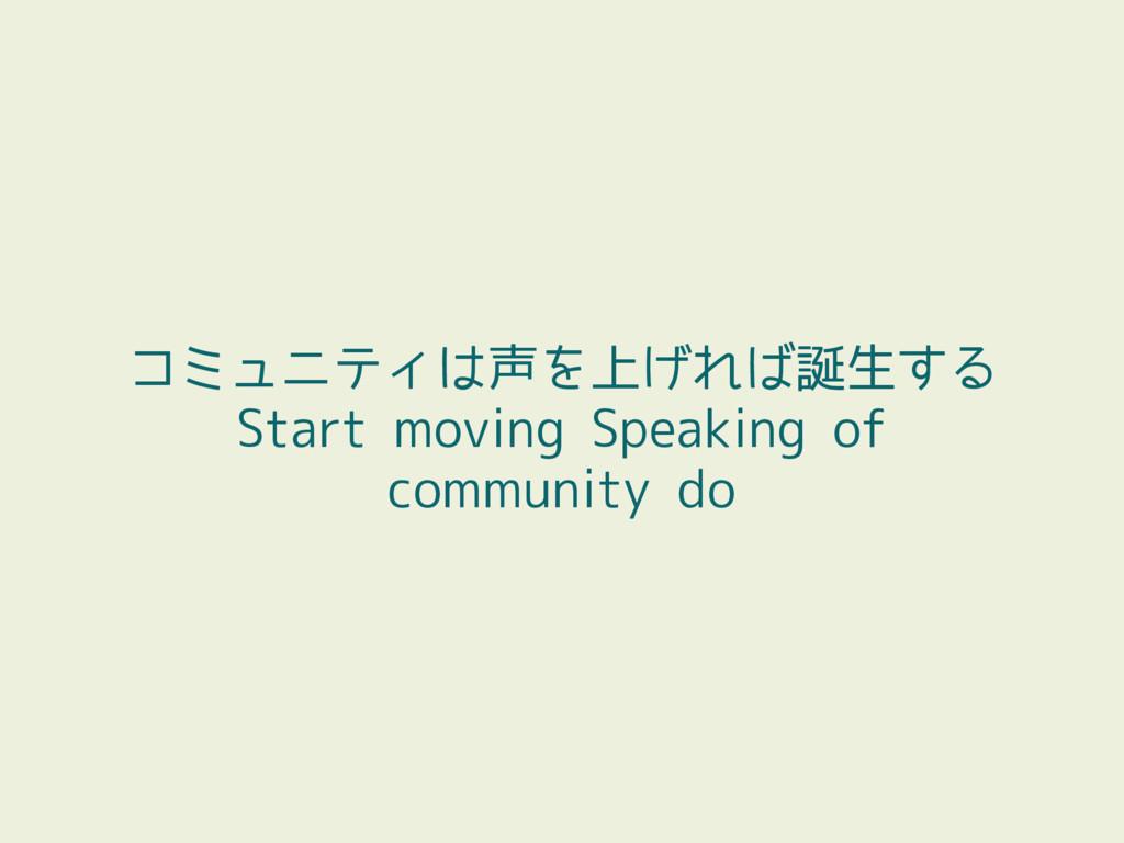 コミュニティは声を上げれば誕生する Start moving Speaking of comm...
