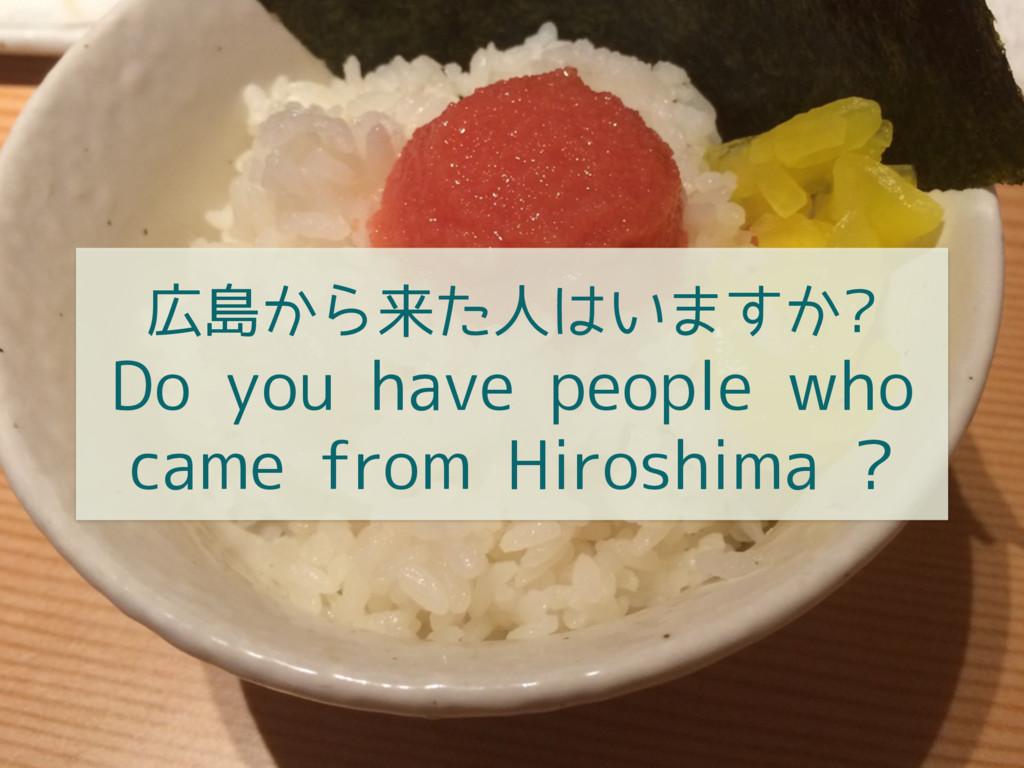 広島から来た人はいますか? Do you have people who came from ...
