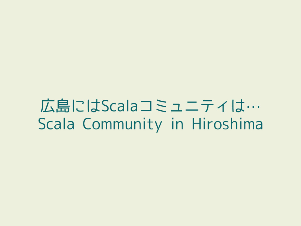 広島にはScalaコミュニティは… Scala Community in Hiroshima