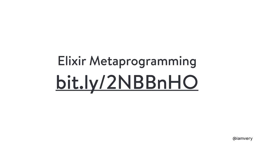 @iamvery bit.ly/2NBBnHO Elixir Metaprogramming