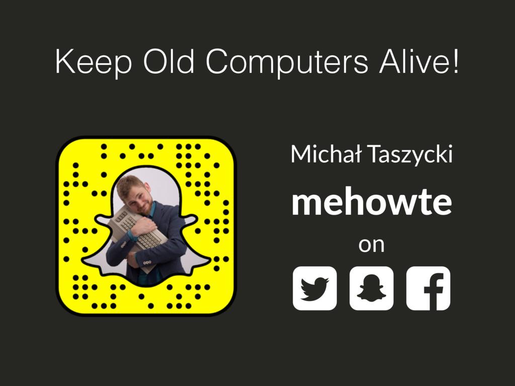 Keep Old Computers Alive! mehowte  Michał Tasz...