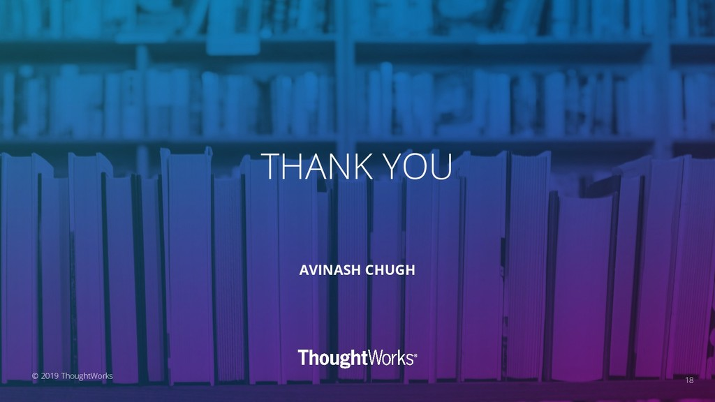 THANK YOU 18 AVINASH CHUGH © 2019 ThoughtWorks