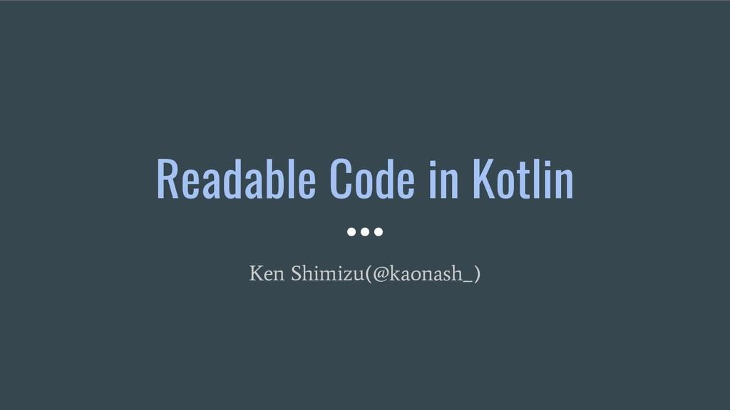 Readable Code in Kotlin Ken Shimizu(@kaonash_)