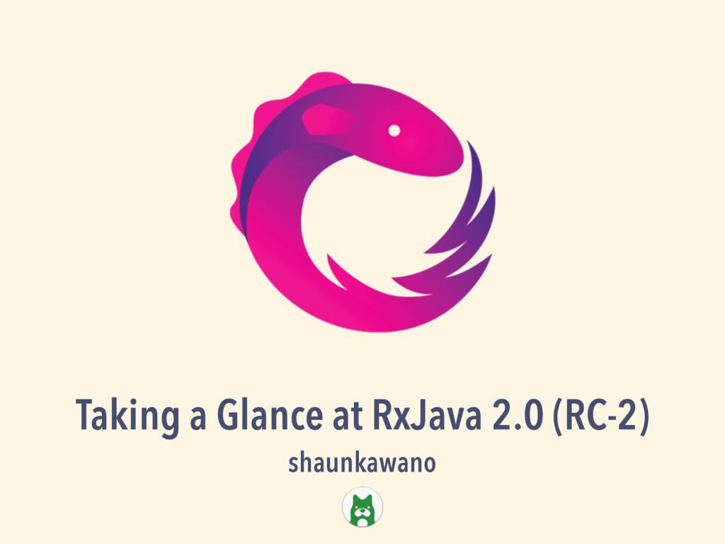 Taking a Glance at RxJava 2.0 (RC-2) shaunkawano