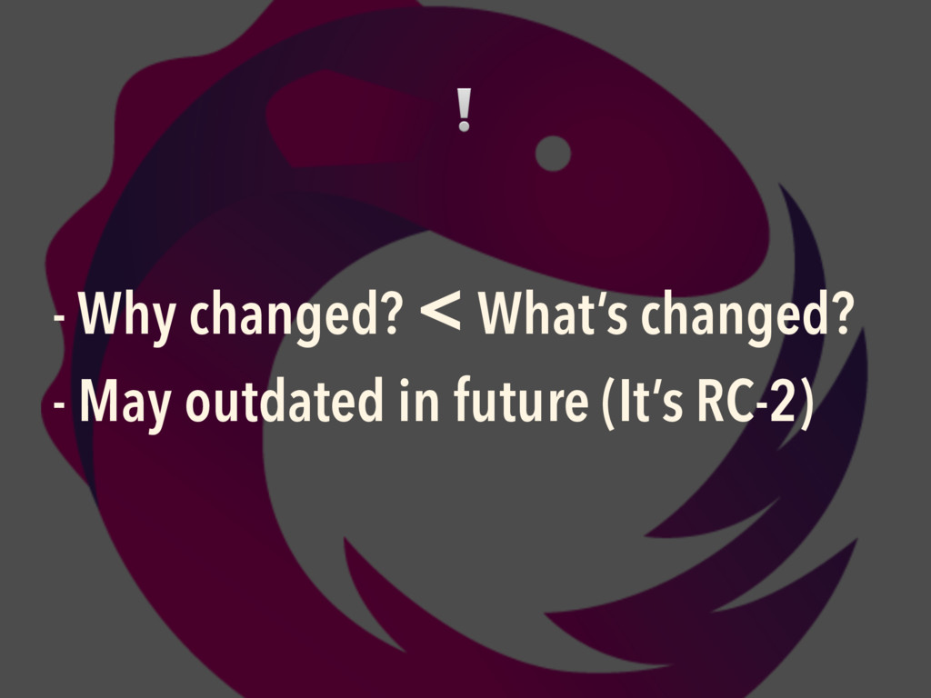 - Why changed? < What's changed? - May outdated...