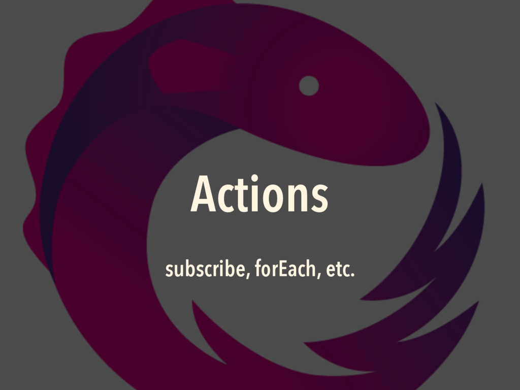 Actions subscribe, forEach, etc.