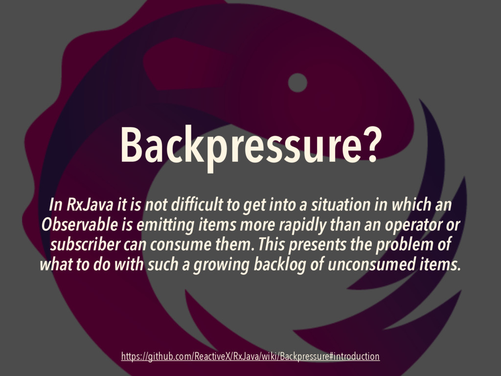 Backpressure? In RxJava it is not difficult to ...