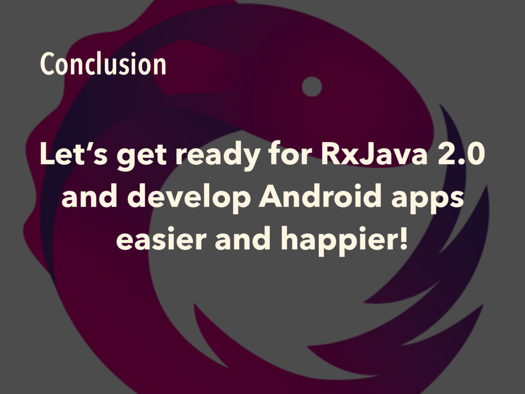 Conclusion Let's get ready for RxJava 2.0 and d...