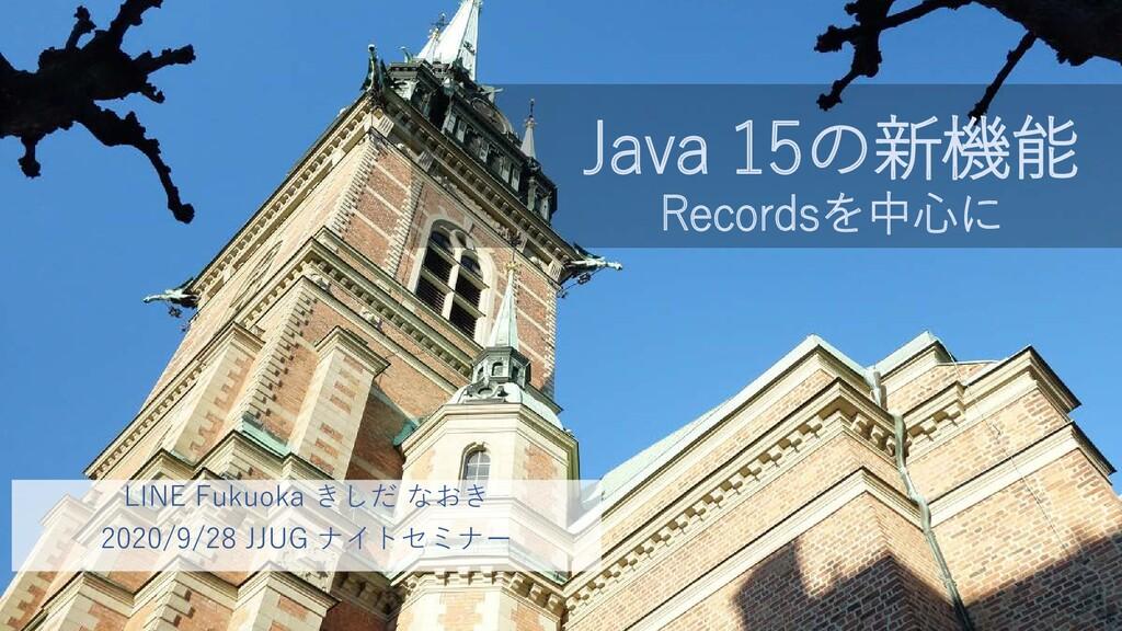 Java 15の新機能 Recordsを中心に LINE Fukuoka きしだ なおき 20...