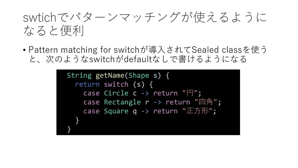 swtichでパターンマッチングが使えるように なると便利 • Pattern matchin...