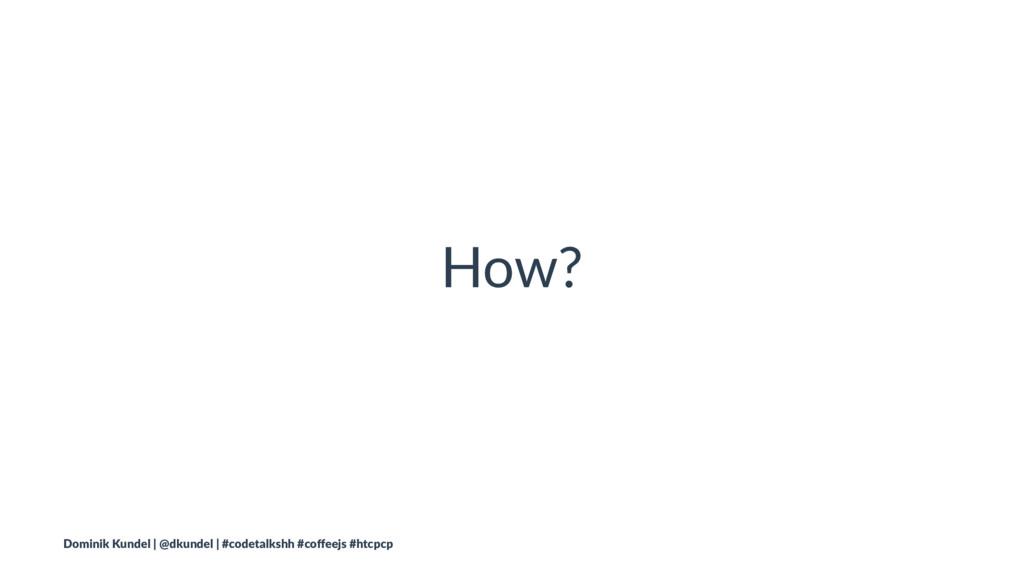 How? Dominik Kundel | @dkundel | #codetalkshh #...