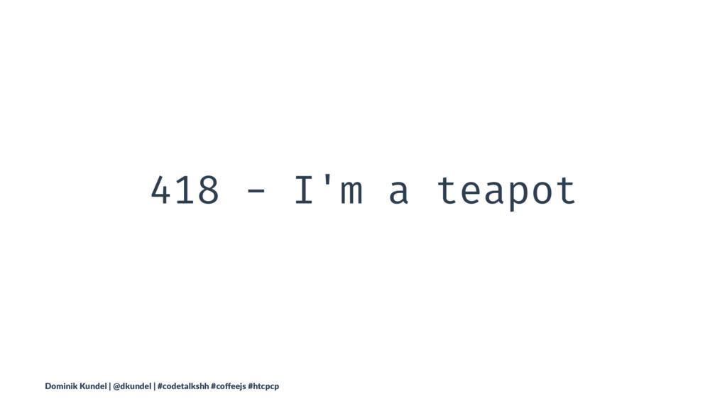 418 - I'm a teapot Dominik Kundel | @dkundel | ...