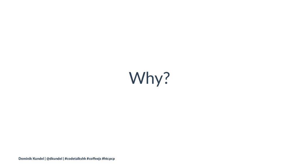 Why? Dominik Kundel | @dkundel | #codetalkshh #...