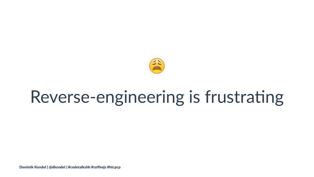 ! Reverse-engineering is frustra/ng Dominik Kun...