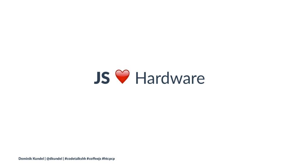 JS ❤ Hardware Dominik Kundel | @dkundel | #code...