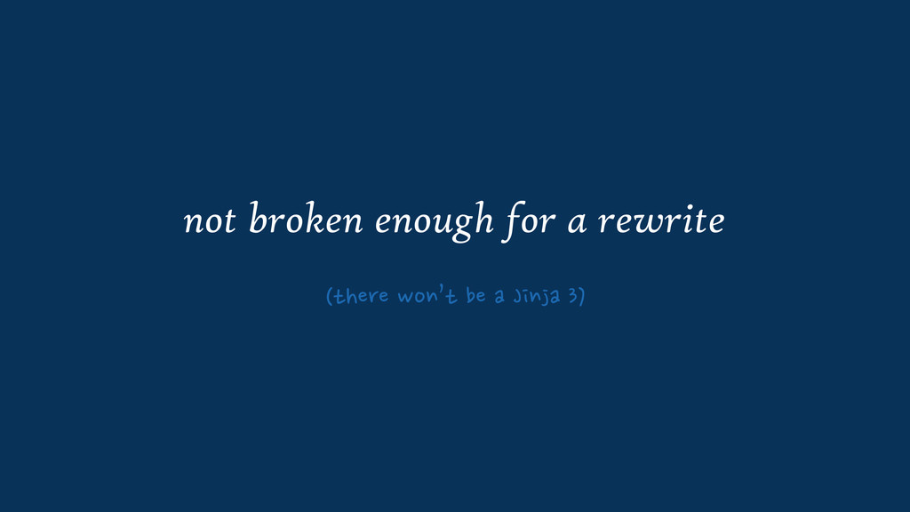 not broken enough for a rewrite (there