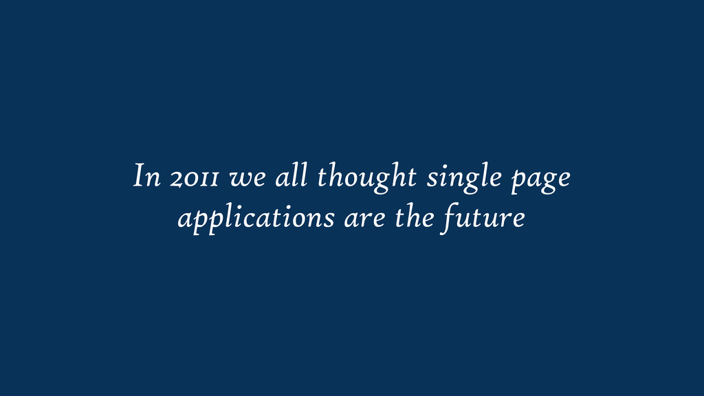 In 2011 we all thought single page applications...