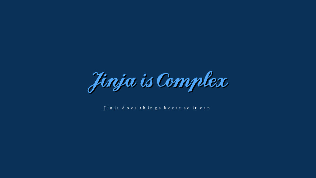 Jinja is Complex Jinja does things because it c...