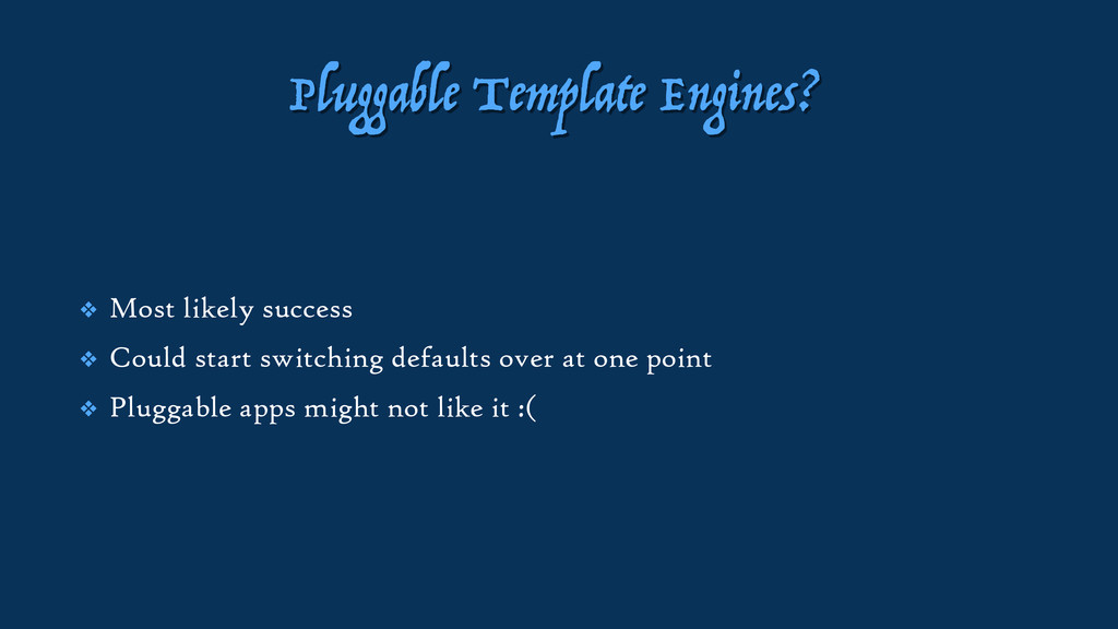 Pluggable Template Engines? ❖ Most likely succe...