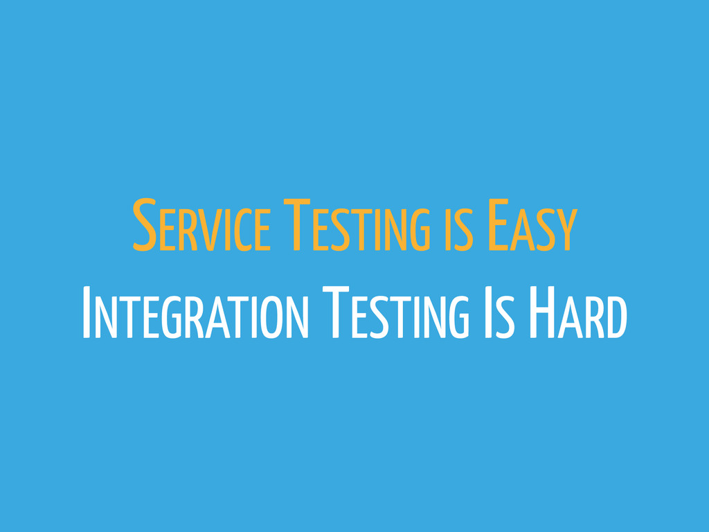 SERVICE TESTING IS EASY INTEGRATION TESTING IS ...