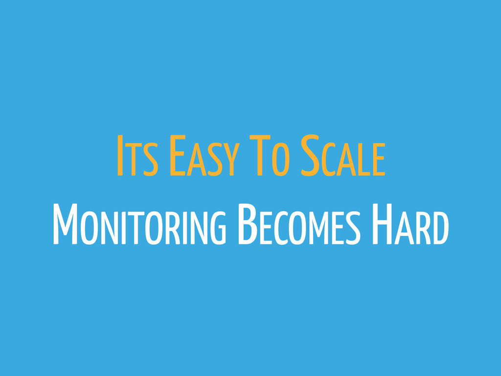 ITS EASY TO SCALE MONITORING BECOMES HARD