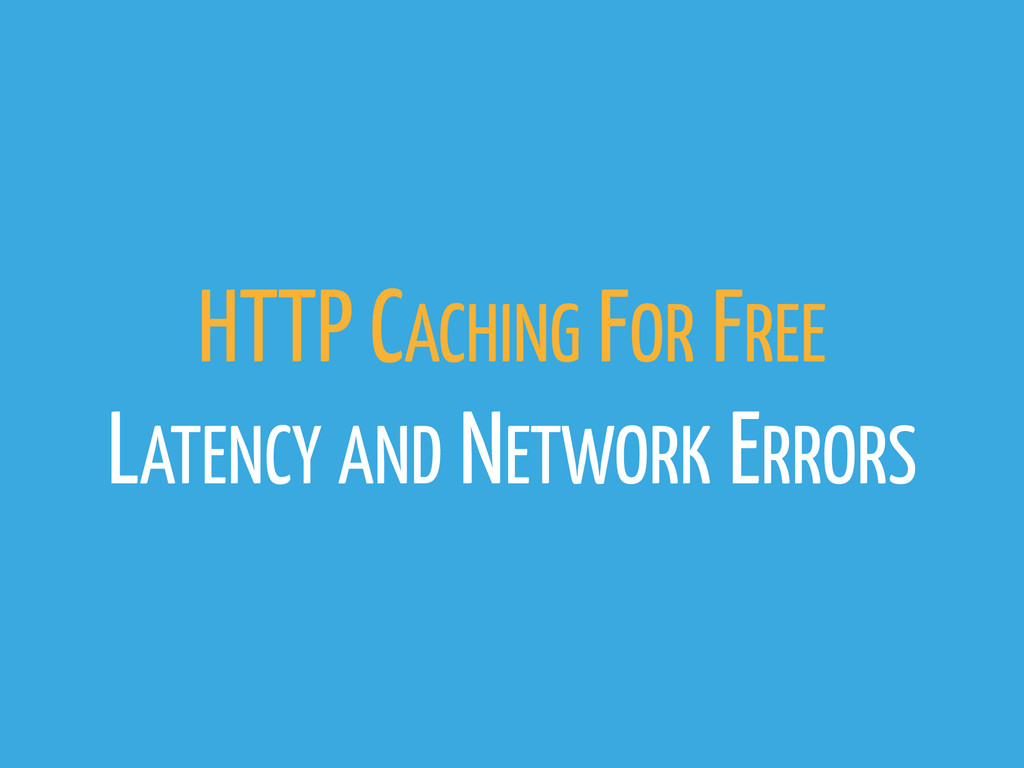 HTTP CACHING FOR FREE LATENCY AND NETWORK ERRORS