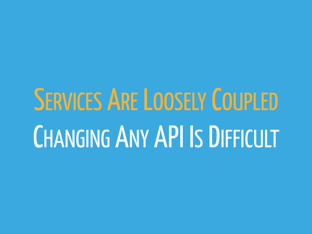 SERVICES ARE LOOSELY COUPLED CHANGING ANY API I...
