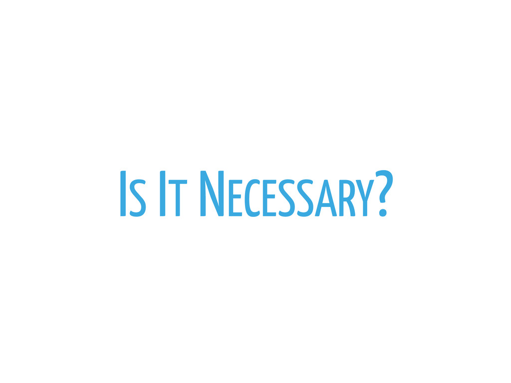 IS IT NECESSARY?