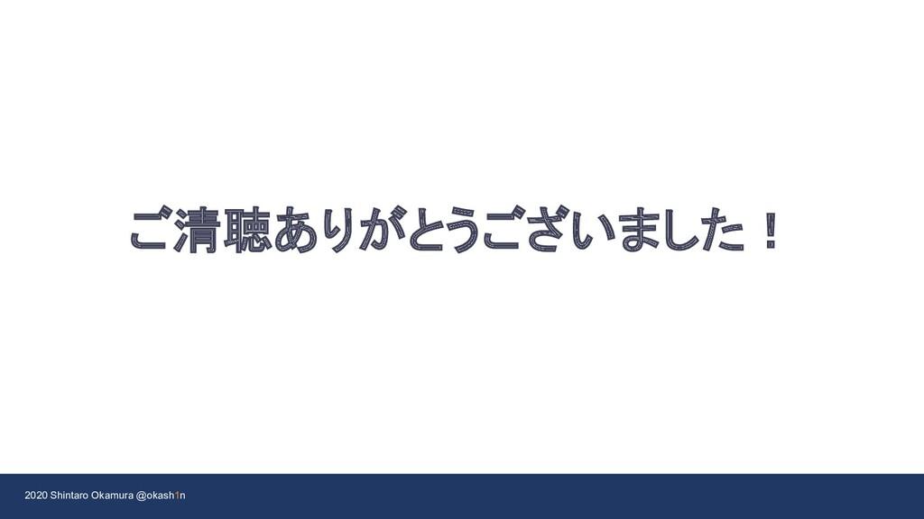 2020 Shintaro Okamura @okash1n ご清聴ありがとうございました!