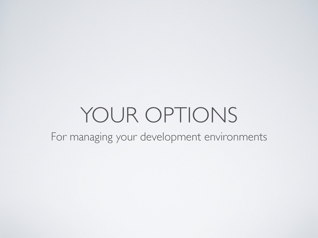 YOUR OPTIONS For managing your development envi...