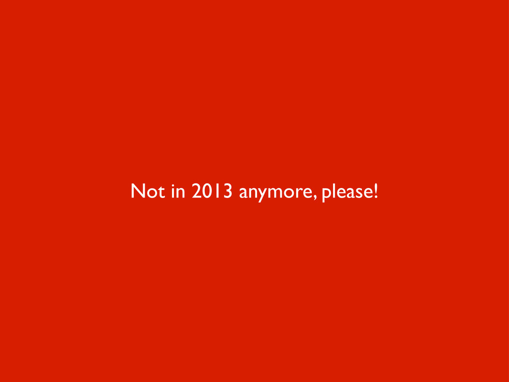 Not in 2013 anymore, please!