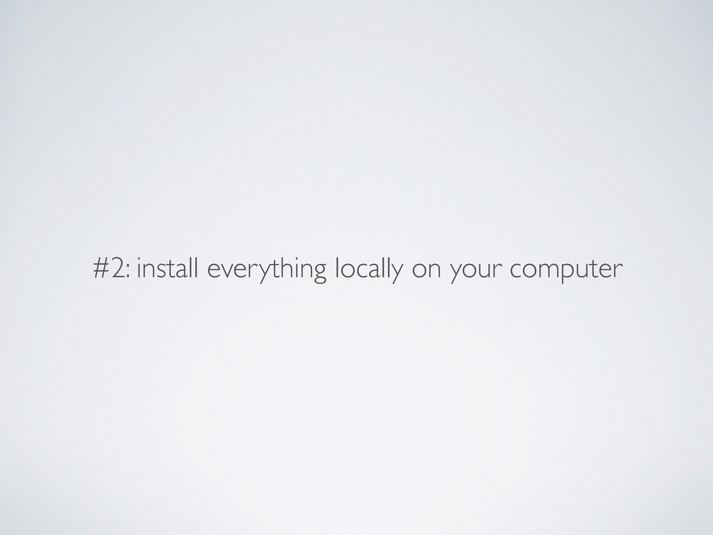 #2: install everything locally on your computer
