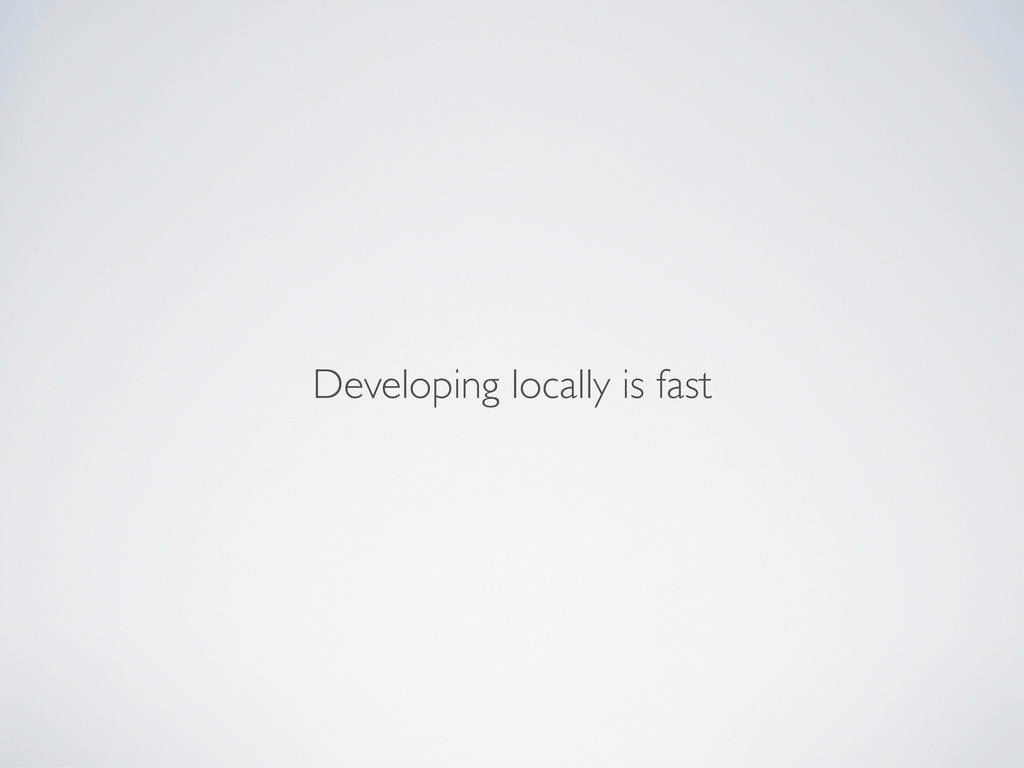 Developing locally is fast