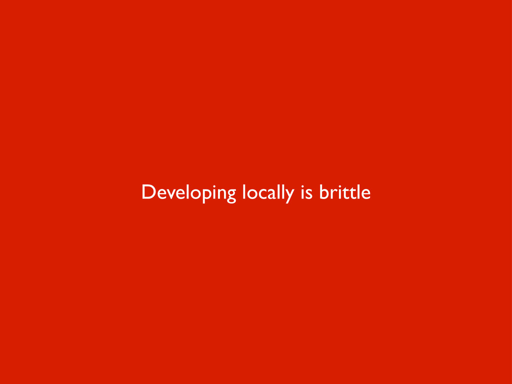 Developing locally is brittle