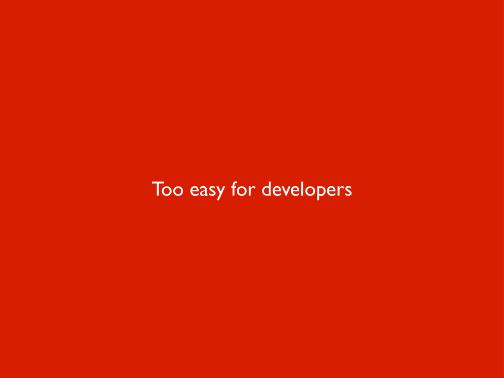 Too easy for developers