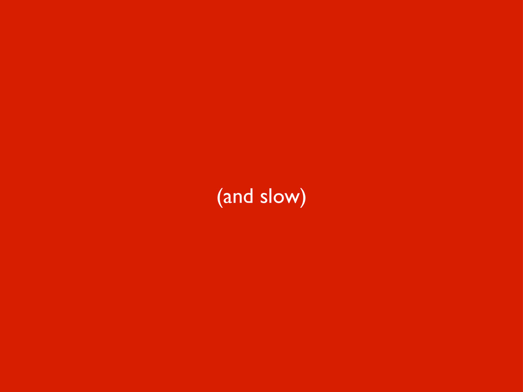 (and slow)
