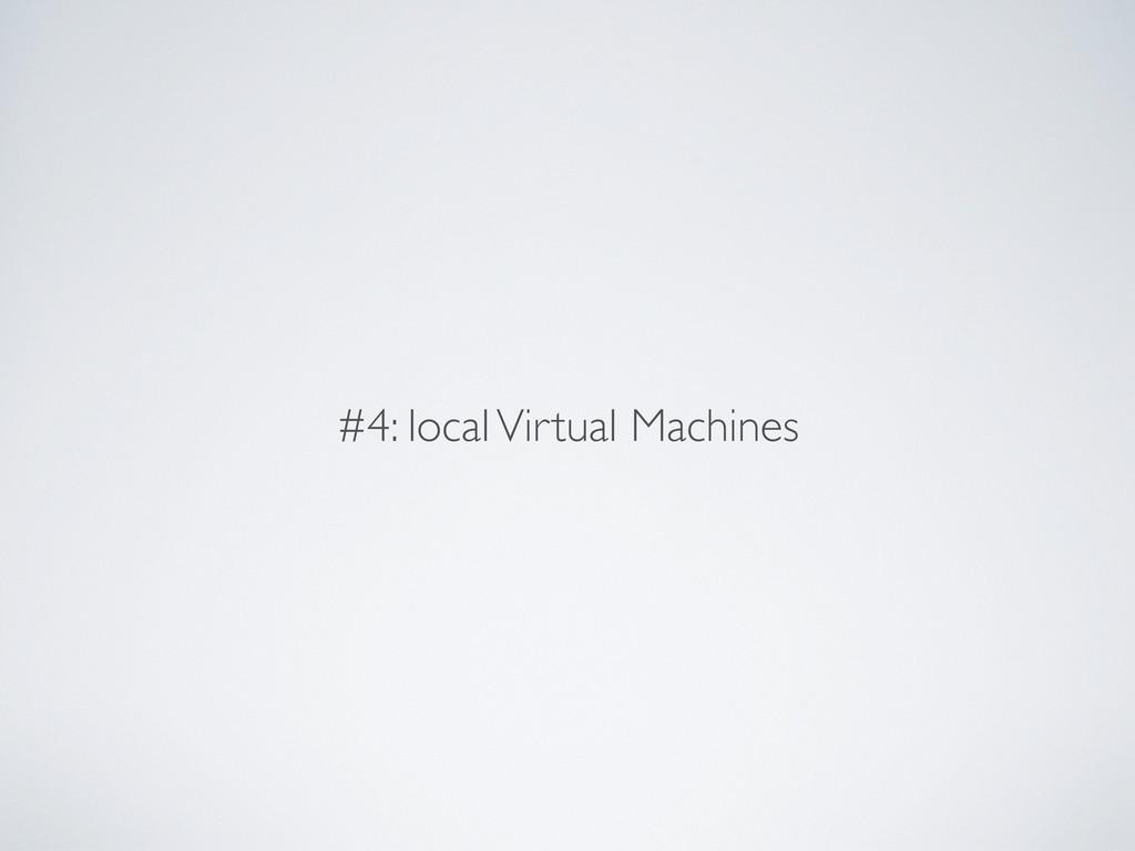 #4: local Virtual Machines