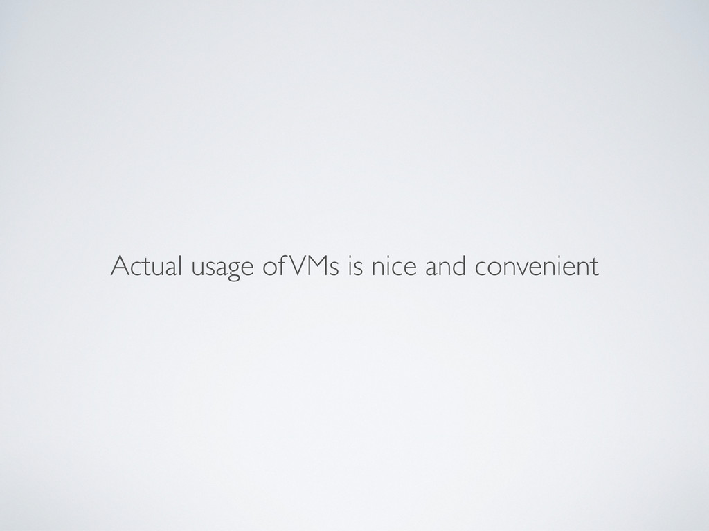 Actual usage of VMs is nice and convenient