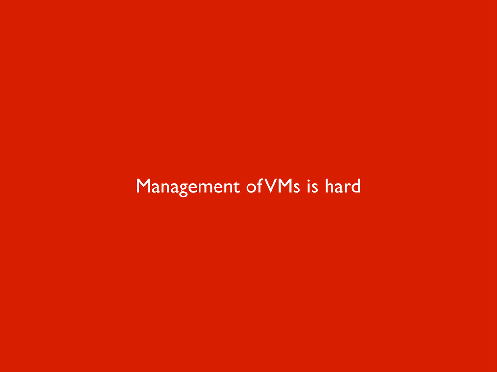 Management of VMs is hard