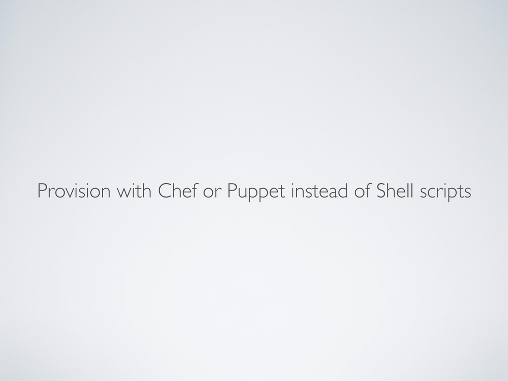 Provision with Chef or Puppet instead of Shell ...