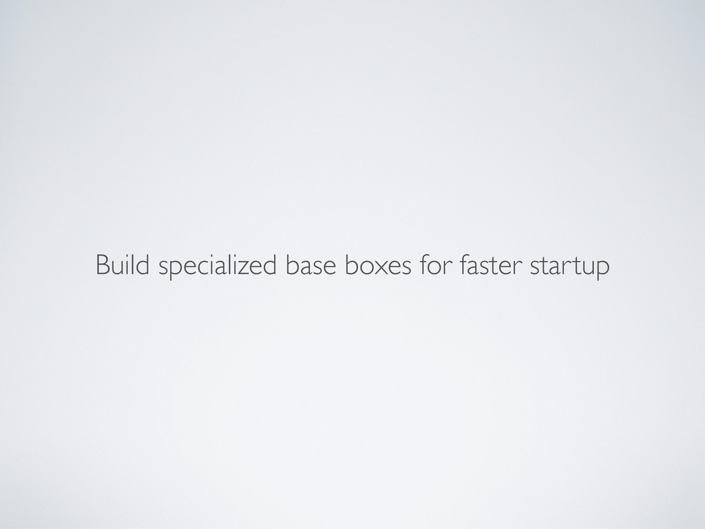 Build specialized base boxes for faster startup