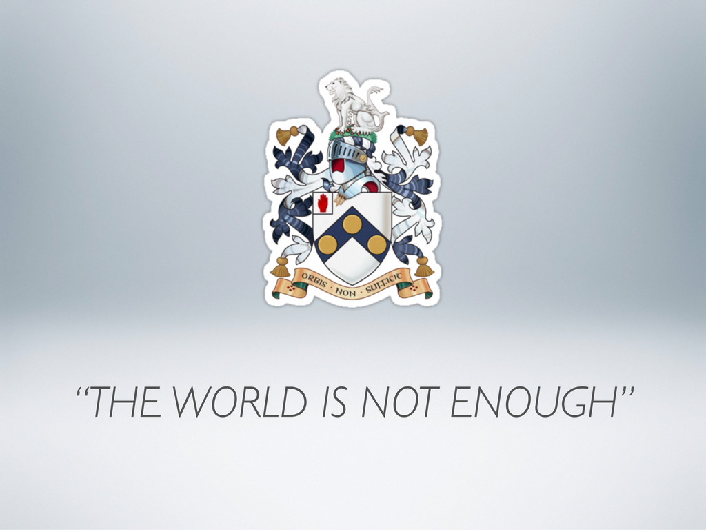 """""""THE WORLD IS NOT ENOUGH"""""""